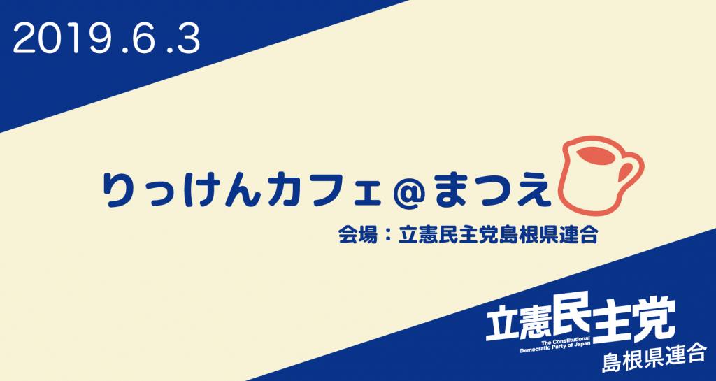 りっけんカフェ@まつえVol.1 2019年6月3日開催のお知らせ。会場 立憲民主党島根県連合